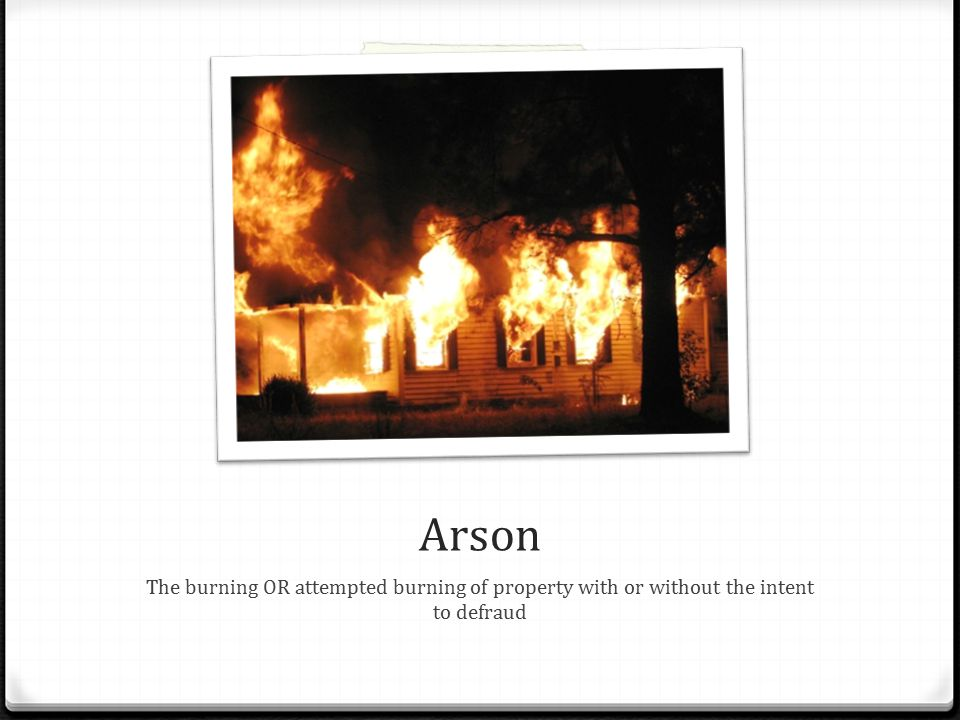 Arson The burning OR attempted burning of property with or without the intent to defraud