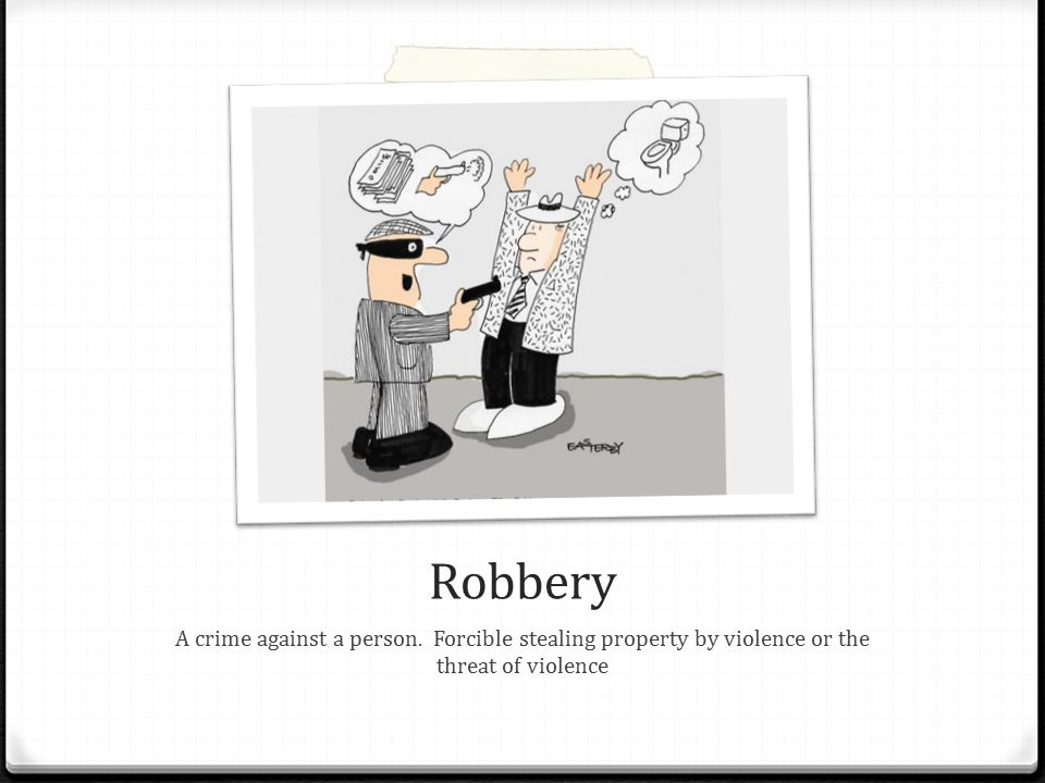 Robbery A crime against a person. Forcible stealing property by violence or the threat of violence
