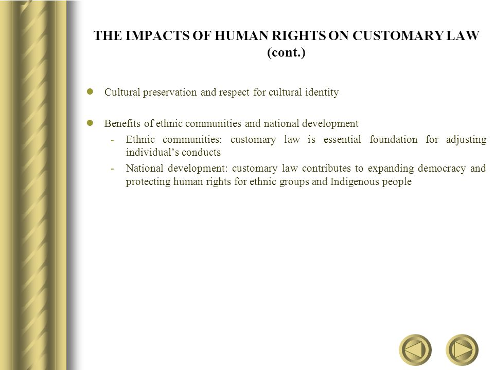 THE IMPACTS OF HUMAN RIGHTS ON CUSTOMARY LAW (cont.) Cultural preservation and respect for cultural identity Benefits of ethnic communities and national development -Ethnic communities: customary law is essential foundation for adjusting individual's conducts -National development: customary law contributes to expanding democracy and protecting human rights for ethnic groups and Indigenous people