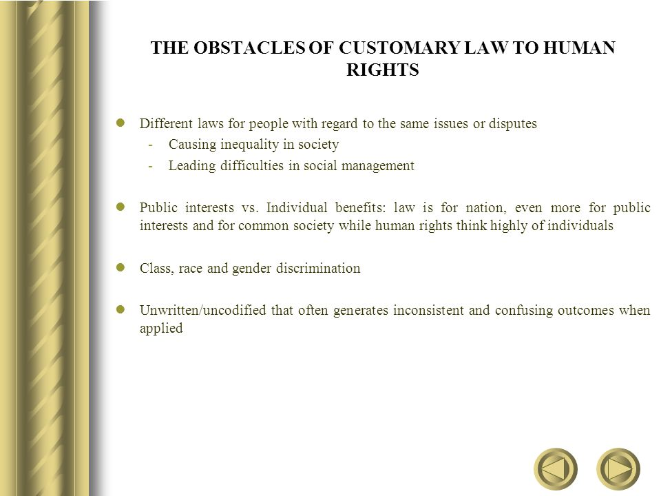 THE OBSTACLES OF CUSTOMARY LAW TO HUMAN RIGHTS Different laws for people with regard to the same issues or disputes -Causing inequality in society -Leading difficulties in social management Public interests vs.