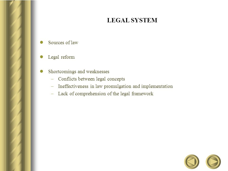 LEGAL SYSTEM Sources of law Legal reform Shortcomings and weaknesses –Conflicts between legal concepts –Ineffectiveness in law promulgation and implementation –Lack of comprehension of the legal framework
