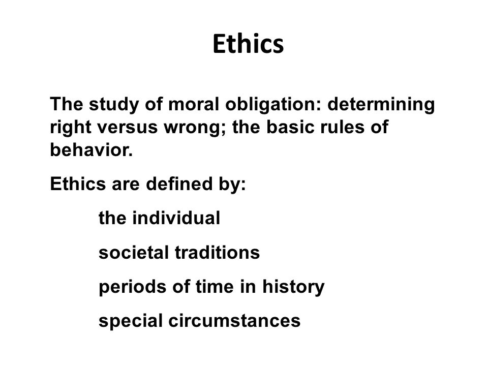 Ethics The study of moral obligation: determining right versus wrong; the basic rules of behavior.