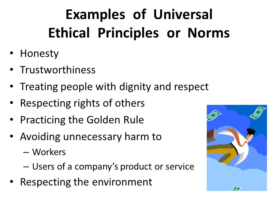 Examples of Universal Ethical Principles or Norms Honesty Trustworthiness Treating people with dignity and respect Respecting rights of others Practicing the Golden Rule Avoiding unnecessary harm to – Workers – Users of a company's product or service Respecting the environment