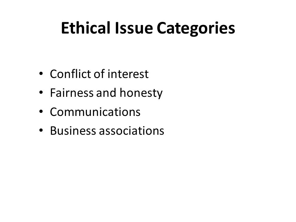 Ethical Issue Categories Conflict of interest Fairness and honesty Communications Business associations