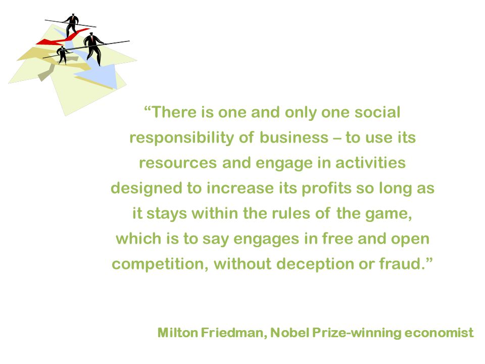 There is one and only one social responsibility of business – to use its resources and engage in activities designed to increase its profits so long as it stays within the rules of the game, which is to say engages in free and open competition, without deception or fraud. Milton Friedman, Nobel Prize-winning economist