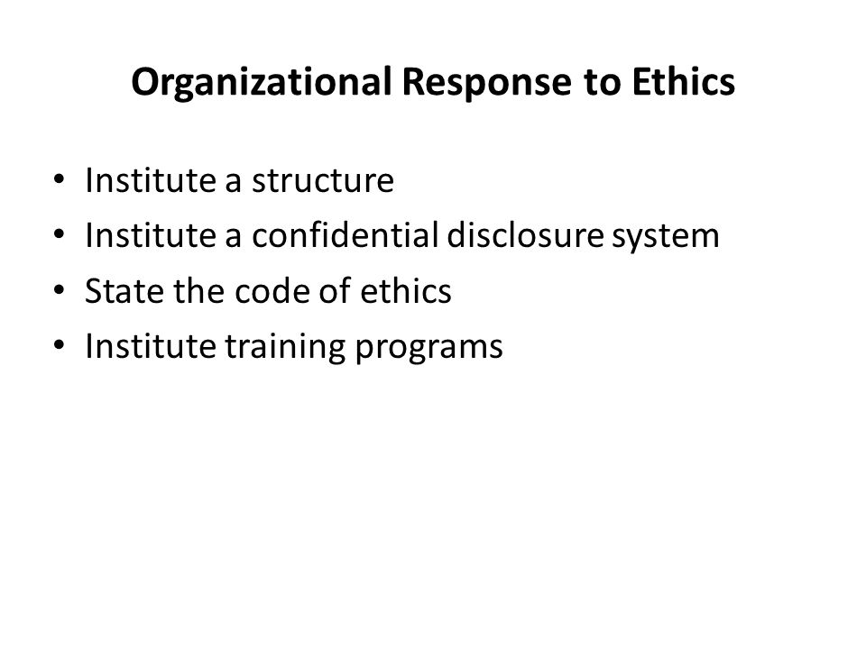 Organizational Response to Ethics Institute a structure Institute a confidential disclosure system State the code of ethics Institute training programs