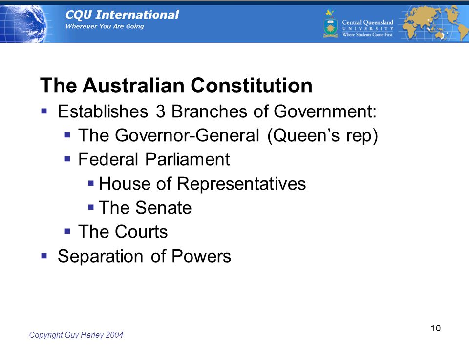 Copyright Guy Harley The Australian Constitution  Establishes 3 Branches of Government:  The Governor-General (Queen's rep)  Federal Parliament  House of Representatives  The Senate  The Courts  Separation of Powers