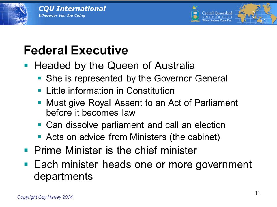 Copyright Guy Harley Federal Executive  Headed by the Queen of Australia  She is represented by the Governor General  Little information in Constitution  Must give Royal Assent to an Act of Parliament before it becomes law  Can dissolve parliament and call an election  Acts on advice from Ministers (the cabinet)  Prime Minister is the chief minister  Each minister heads one or more government departments