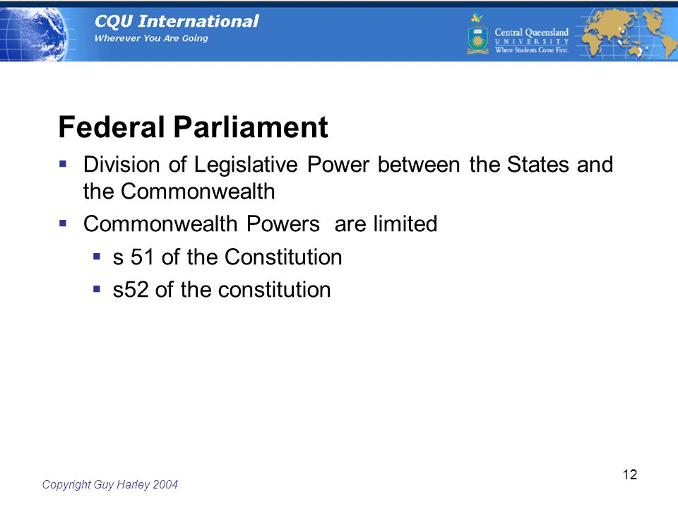 Copyright Guy Harley Federal Parliament  Division of Legislative Power between the States and the Commonwealth  Commonwealth Powers are limited  s 51 of the Constitution  s52 of the constitution