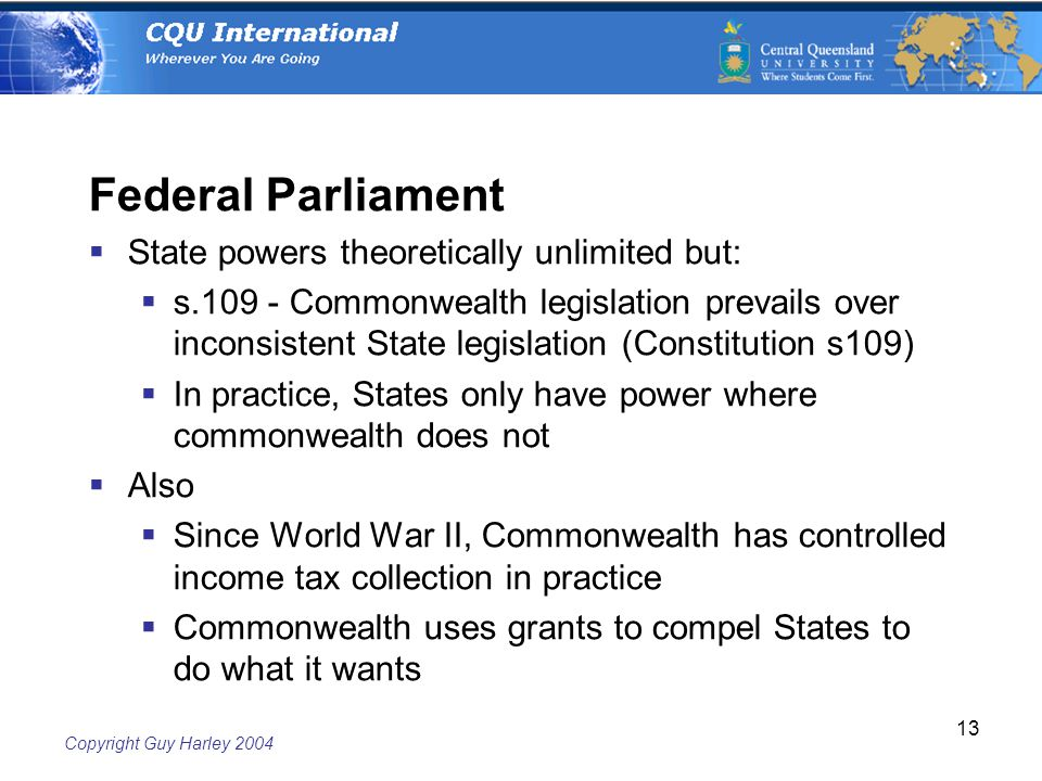 Copyright Guy Harley Federal Parliament  State powers theoretically unlimited but:  s Commonwealth legislation prevails over inconsistent State legislation (Constitution s109)  In practice, States only have power where commonwealth does not  Also  Since World War II, Commonwealth has controlled income tax collection in practice  Commonwealth uses grants to compel States to do what it wants