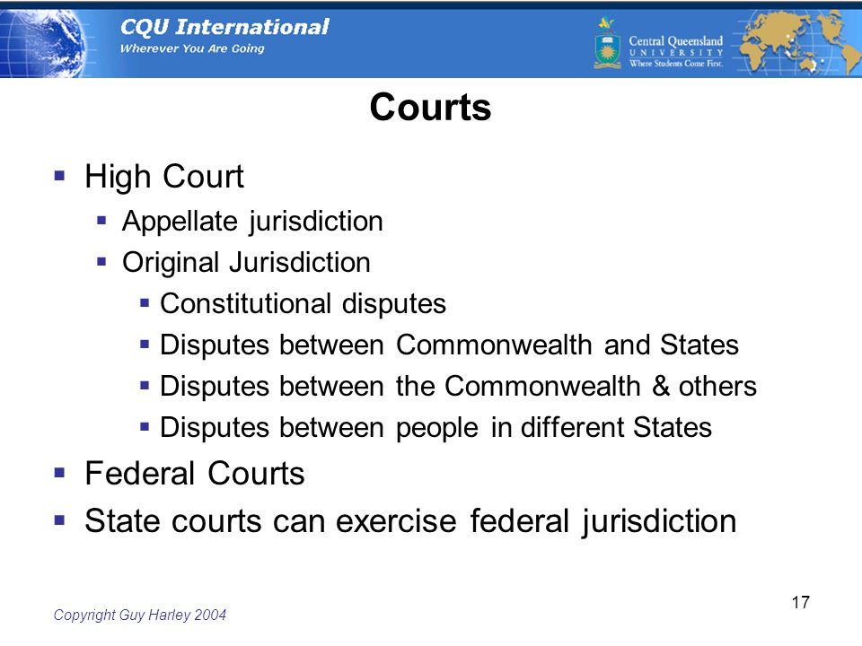Copyright Guy Harley Courts  High Court  Appellate jurisdiction  Original Jurisdiction  Constitutional disputes  Disputes between Commonwealth and States  Disputes between the Commonwealth & others  Disputes between people in different States  Federal Courts  State courts can exercise federal jurisdiction