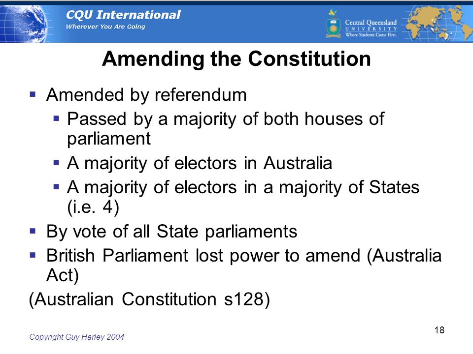 Copyright Guy Harley Amending the Constitution  Amended by referendum  Passed by a majority of both houses of parliament  A majority of electors in Australia  A majority of electors in a majority of States (i.e.