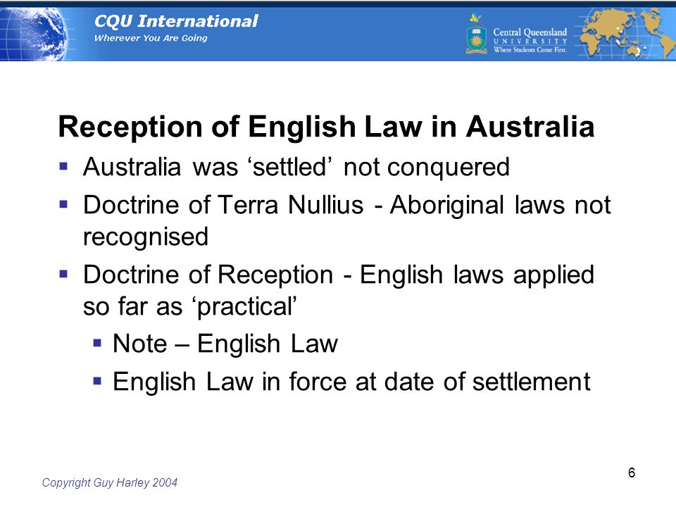 Copyright Guy Harley Reception of English Law in Australia  Australia was 'settled' not conquered  Doctrine of Terra Nullius - Aboriginal laws not recognised  Doctrine of Reception - English laws applied so far as 'practical'  Note – English Law  English Law in force at date of settlement
