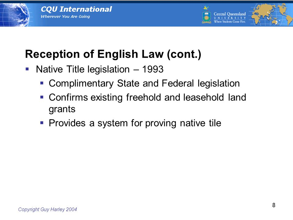 Copyright Guy Harley Reception of English Law (cont.)  Native Title legislation – 1993  Complimentary State and Federal legislation  Confirms existing freehold and leasehold land grants  Provides a system for proving native tile