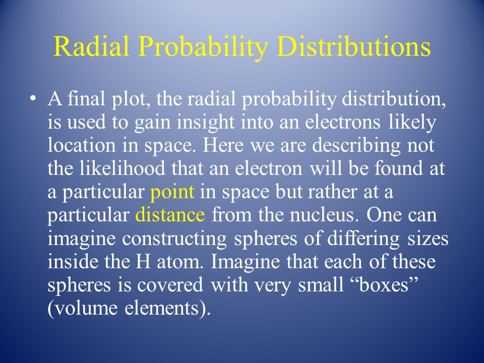 Radial Probability Distributions A final plot, the radial probability distribution, is used to gain insight into an electrons likely location in space.