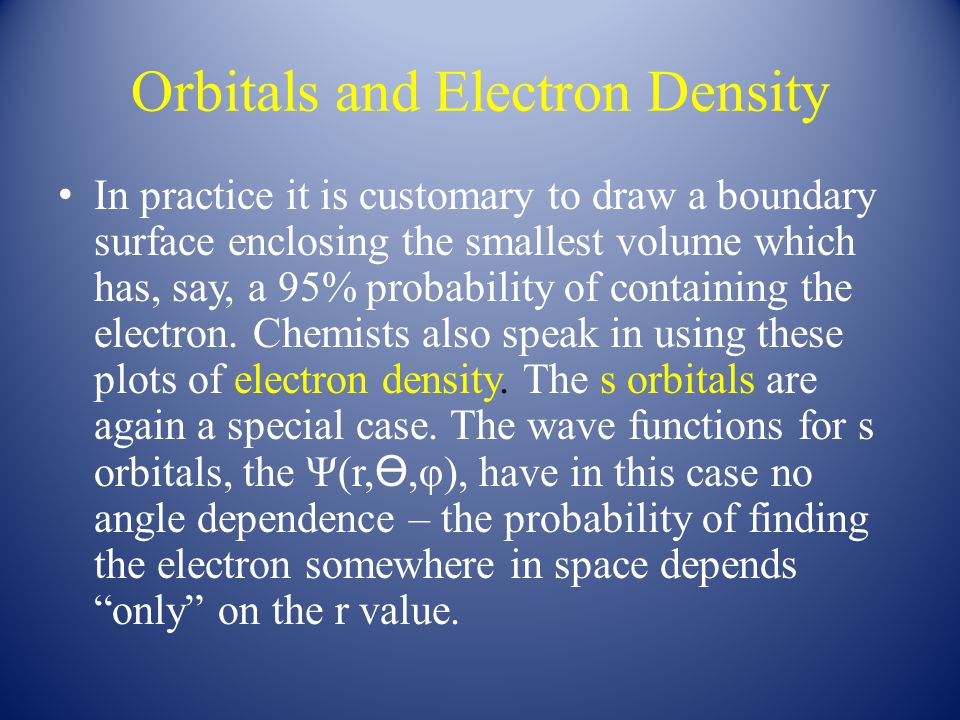 Orbitals and Electron Density In practice it is customary to draw a boundary surface enclosing the smallest volume which has, say, a 95% probability of containing the electron.