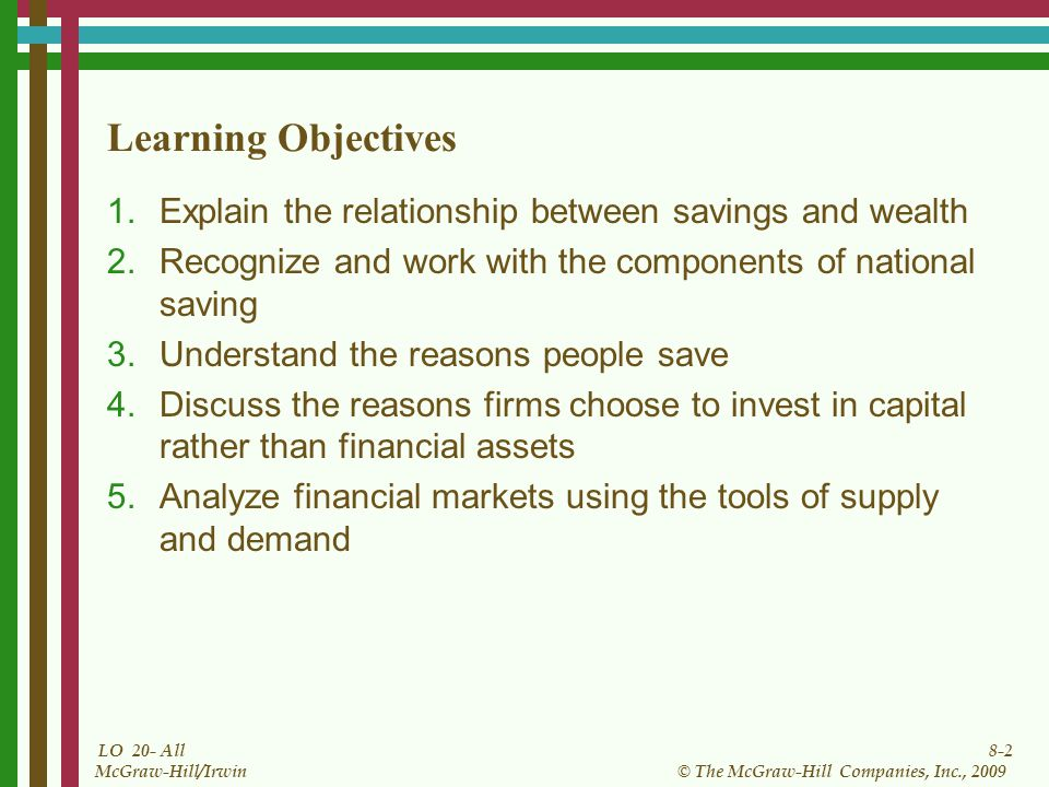 8-2 © The McGraw-Hill Companies, Inc., 2009 McGraw-Hill/Irwin LO 20- All Learning Objectives 1.Explain the relationship between savings and wealth 2.Recognize and work with the components of national saving 3.Understand the reasons people save 4.Discuss the reasons firms choose to invest in capital rather than financial assets 5.Analyze financial markets using the tools of supply and demand