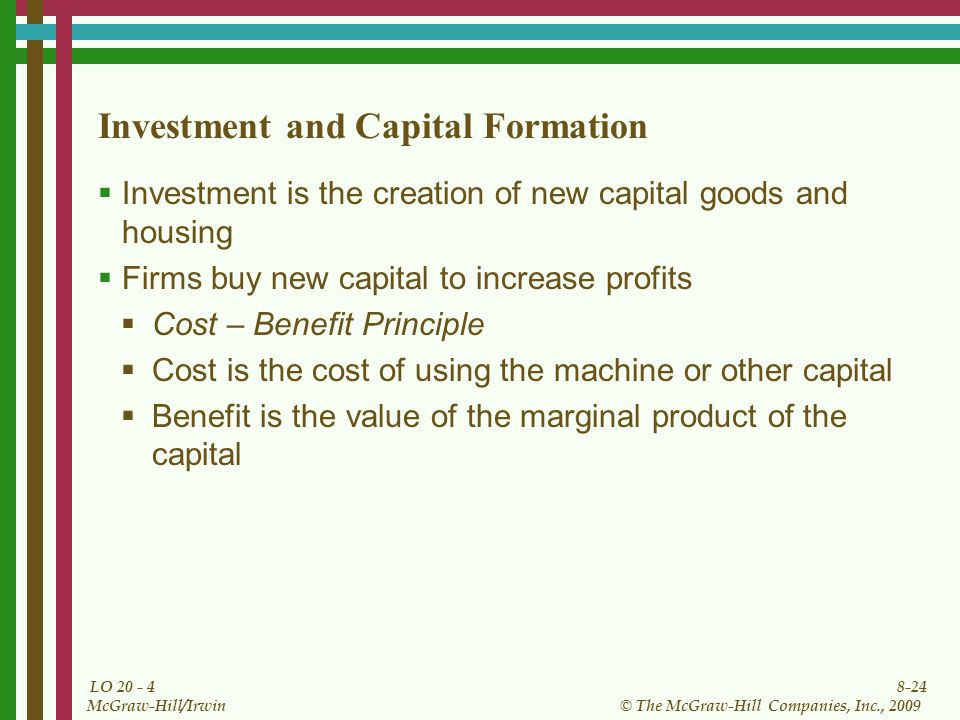 8-24 © The McGraw-Hill Companies, Inc., 2009 McGraw-Hill/Irwin LO Investment and Capital Formation  Investment is the creation of new capital goods and housing  Firms buy new capital to increase profits  Cost – Benefit Principle  Cost is the cost of using the machine or other capital  Benefit is the value of the marginal product of the capital