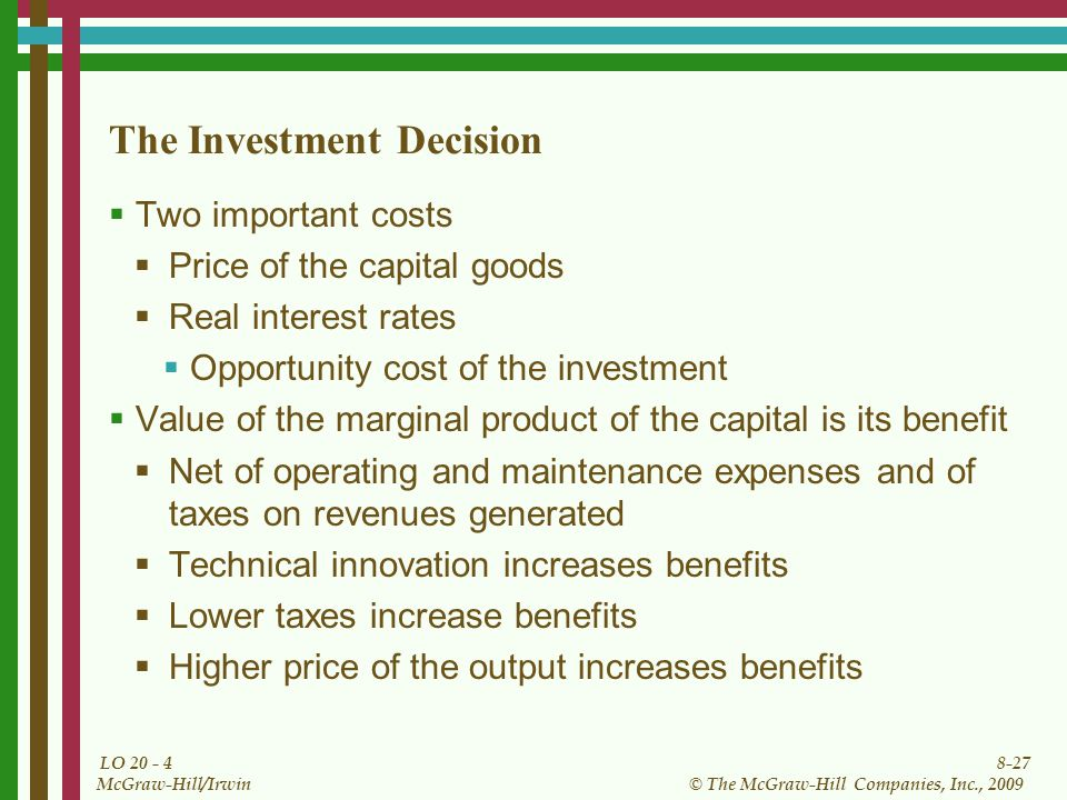 8-27 © The McGraw-Hill Companies, Inc., 2009 McGraw-Hill/Irwin LO The Investment Decision  Two important costs  Price of the capital goods  Real interest rates  Opportunity cost of the investment  Value of the marginal product of the capital is its benefit  Net of operating and maintenance expenses and of taxes on revenues generated  Technical innovation increases benefits  Lower taxes increase benefits  Higher price of the output increases benefits