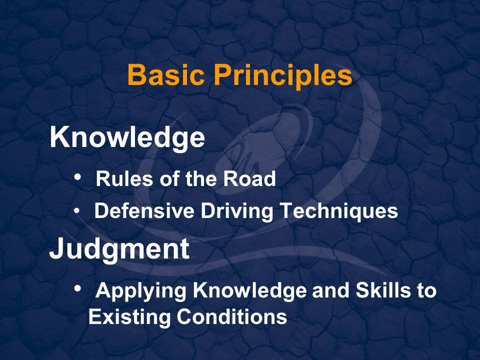Basic Principles Knowledge Rules of the Road Defensive Driving Techniques Judgment Applying Knowledge and Skills to Existing Conditions
