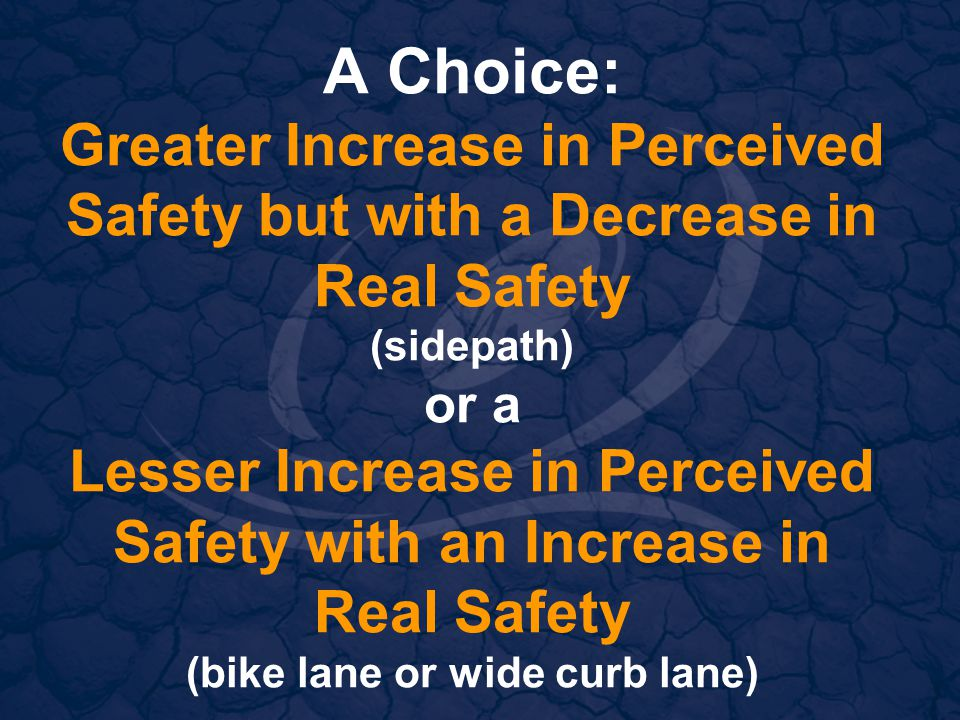 A Choice: Greater Increase in Perceived Safety but with a Decrease in Real Safety (sidepath) or a Lesser Increase in Perceived Safety with an Increase in Real Safety (bike lane or wide curb lane)