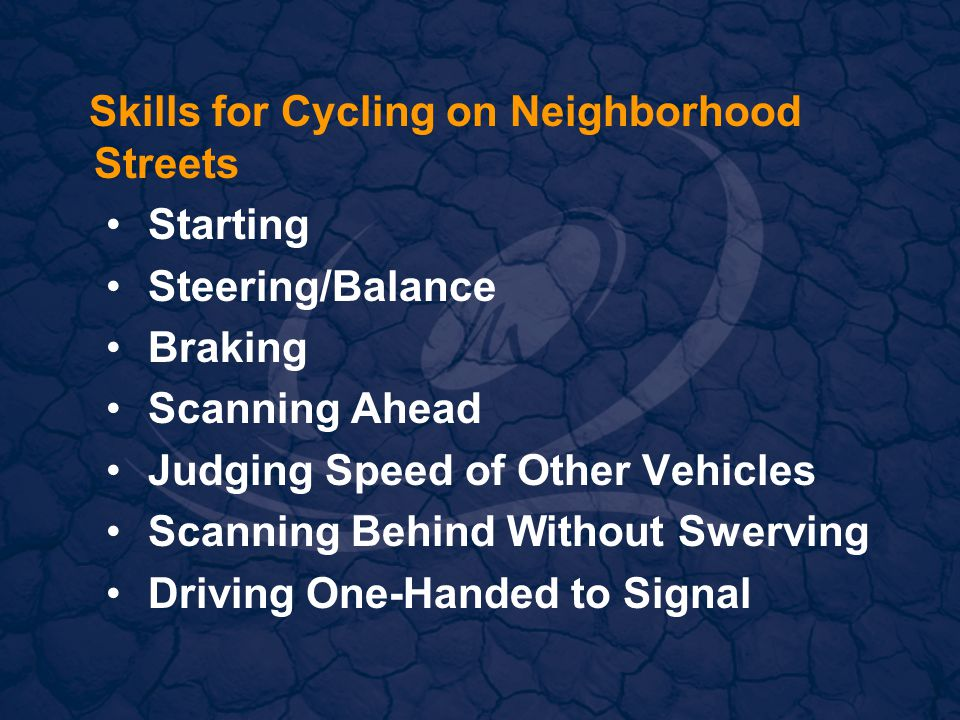 Skills for Cycling on Neighborhood Streets Starting Steering/Balance Braking Scanning Ahead Judging Speed of Other Vehicles Scanning Behind Without Swerving Driving One-Handed to Signal
