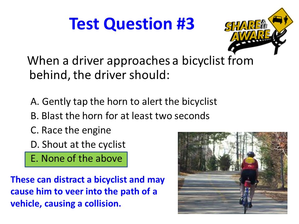 Test Question #3 When a driver approaches a bicyclist from behind, the driver should: A.