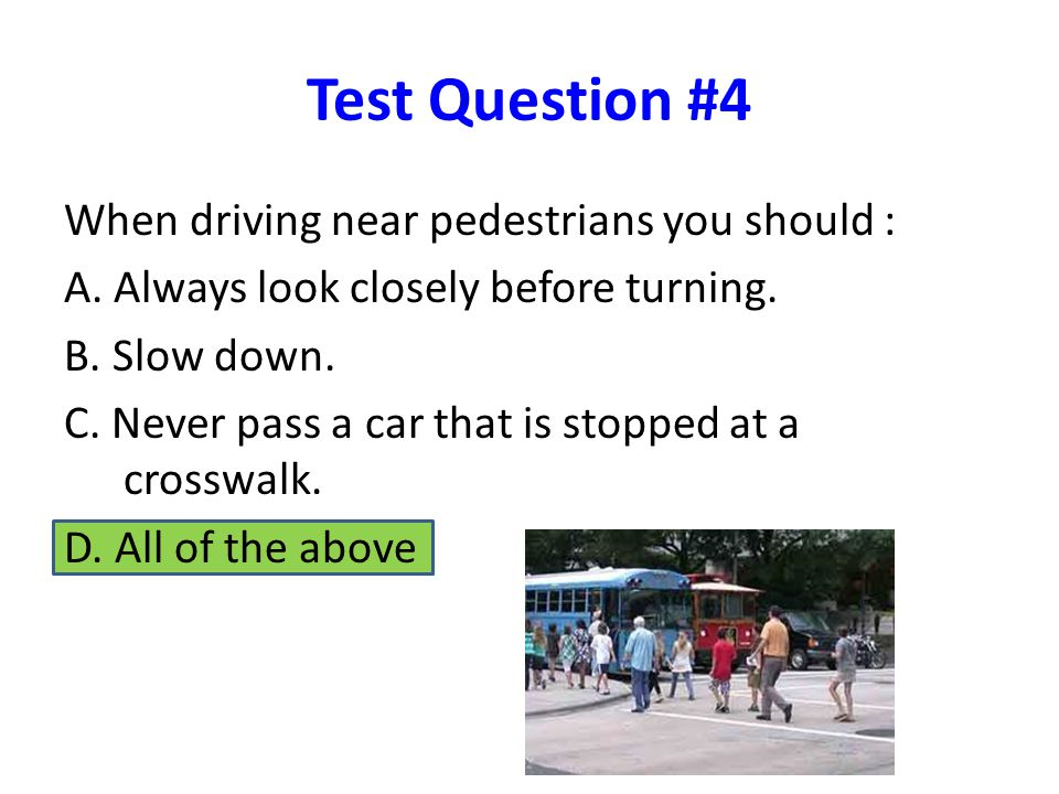 Test Question #4 When driving near pedestrians you should : A.