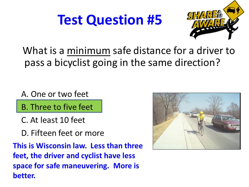 Test Question #5 What is a minimum safe distance for a driver to pass a bicyclist going in the same direction.