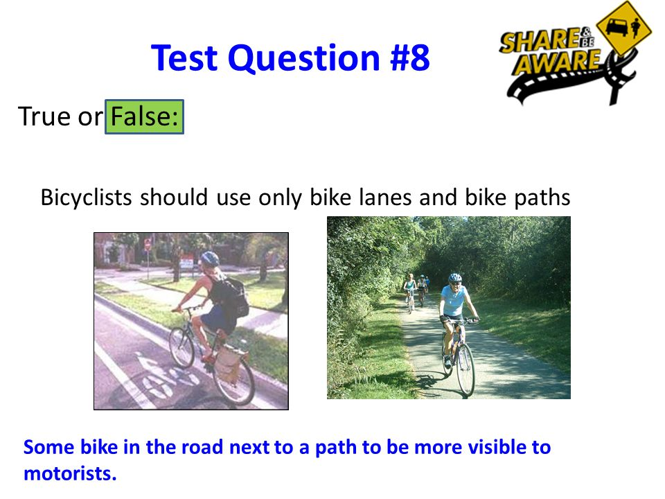Test Question #8 Bicyclists should use only bike lanes and bike paths True or False: Some bike in the road next to a path to be more visible to motorists.