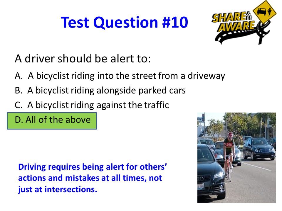 Test Question #10 A driver should be alert to: A.