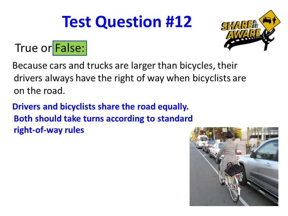 Test Question #12 True or False: Because cars and trucks are larger than bicycles, their drivers always have the right of way when bicyclists are on the road.
