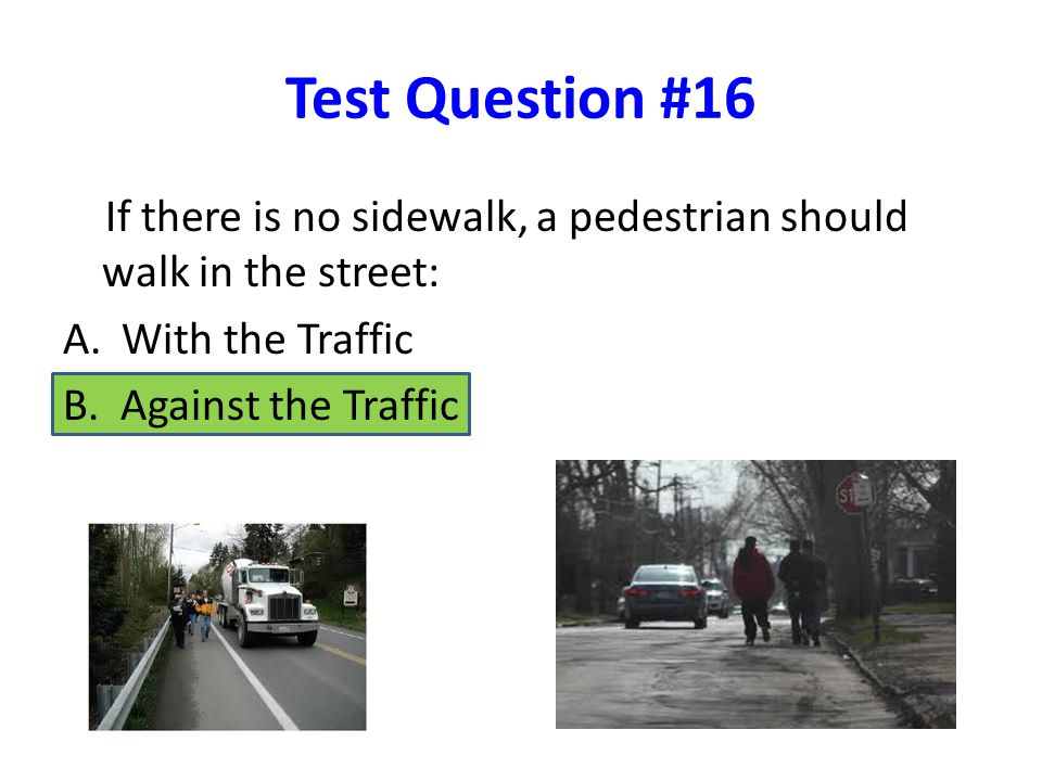 Test Question #16 If there is no sidewalk, a pedestrian should walk in the street: A.With the Traffic B.