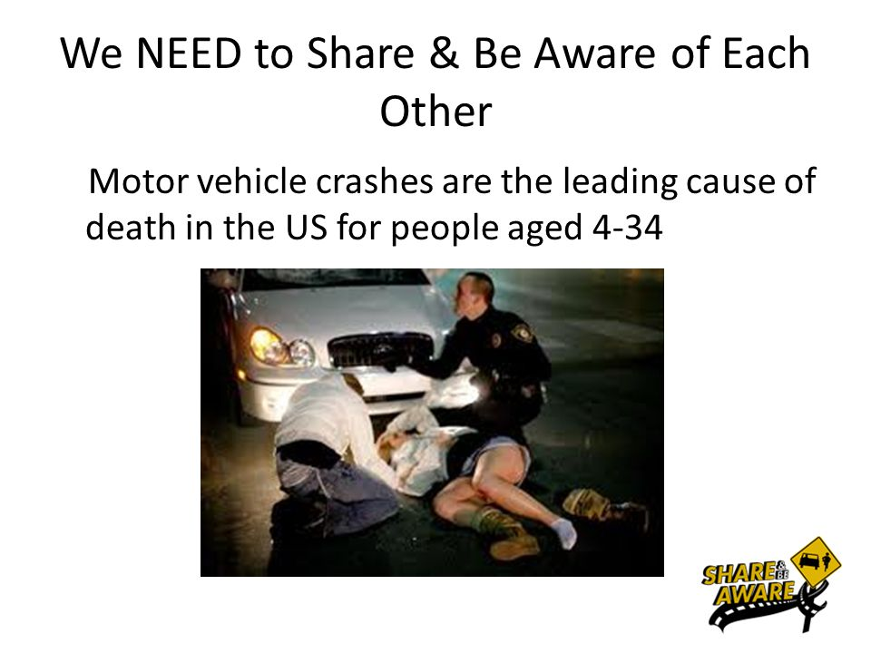 We NEED to Share & Be Aware of Each Other Motor vehicle crashes are the leading cause of death in the US for people aged 4-34