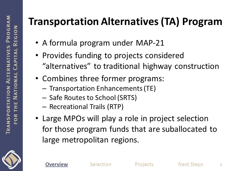 Overview Selection Projects Next Steps Transportation Alternatives (TA) Program A formula program under MAP-21 Provides funding to projects considered alternatives to traditional highway construction Combines three former programs: – Transportation Enhancements (TE) – Safe Routes to School (SRTS) – Recreational Trails (RTP) Large MPOs will play a role in project selection for those program funds that are suballocated to large metropolitan regions.