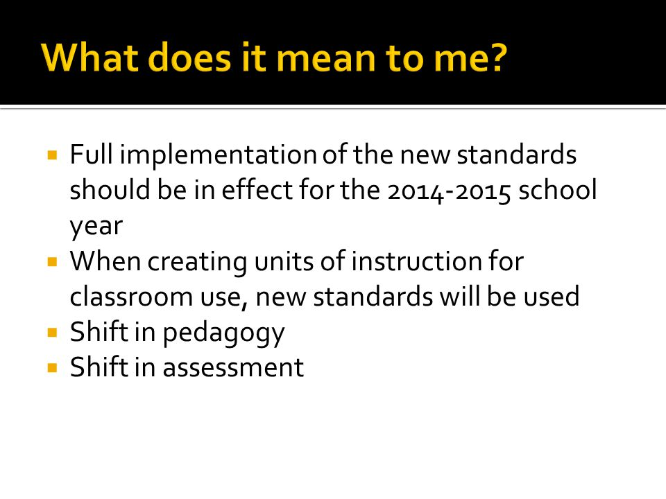  Full implementation of the new standards should be in effect for the school year  When creating units of instruction for classroom use, new standards will be used  Shift in pedagogy  Shift in assessment