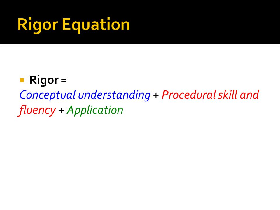  Rigor = Conceptual understanding + Procedural skill and fluency + Application