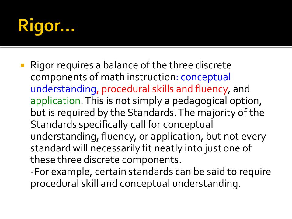  Rigor requires a balance of the three discrete components of math instruction: conceptual understanding, procedural skills and fluency, and application.