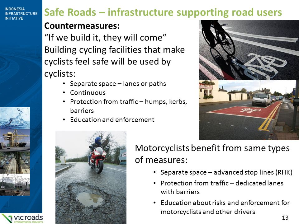 13 Safe Roads – infrastructure supporting road users Countermeasures: If we build it, they will come Building cycling facilities that make cyclists feel safe will be used by cyclists: Separate space – lanes or paths Continuous Protection from traffic – humps, kerbs, barriers Education and enforcement Motorcyclists benefit from same types of measures: Separate space – advanced stop lines (RHK) Protection from traffic – dedicated lanes with barriers Education about risks and enforcement for motorcyclists and other drivers