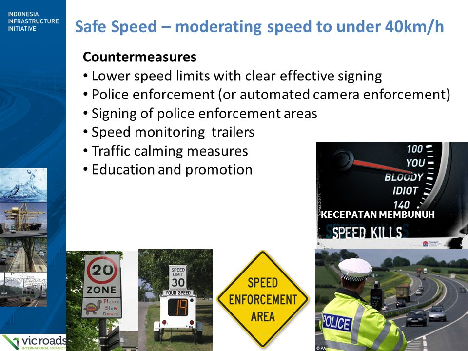 6 Safe Speed – moderating speed to under 40km/h Countermeasures Lower speed limits with clear effective signing Police enforcement (or automated camera enforcement) Signing of police enforcement areas Speed monitoring trailers Traffic calming measures Education and promotion KECEPATAN MEMBUNUH