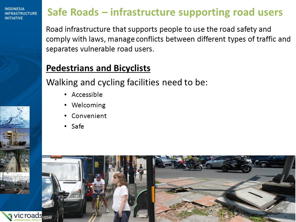 7 Safe Roads – infrastructure supporting road users Road infrastructure that supports people to use the road safety and comply with laws, manage conflicts between different types of traffic and separates vulnerable road users.