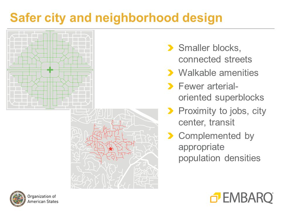 Safer city and neighborhood design Smaller blocks, connected streets Walkable amenities Fewer arterial- oriented superblocks Proximity to jobs, city center, transit Complemented by appropriate population densities