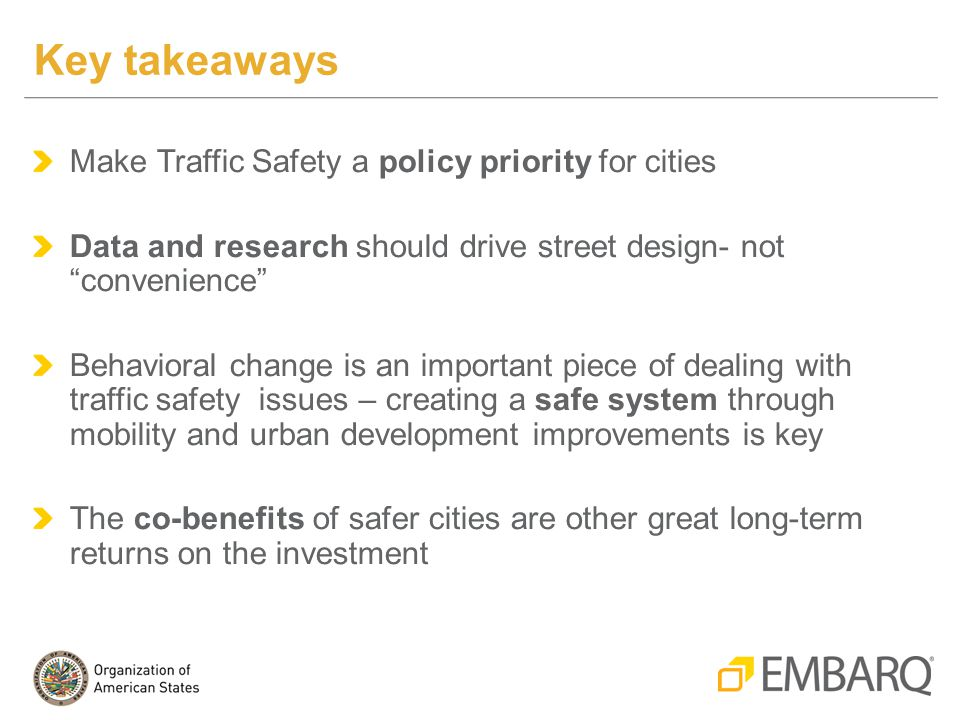 Make Traffic Safety a policy priority for cities Data and research should drive street design- not convenience Behavioral change is an important piece of dealing with traffic safety issues – creating a safe system through mobility and urban development improvements is key The co-benefits of safer cities are other great long-term returns on the investment Key takeaways
