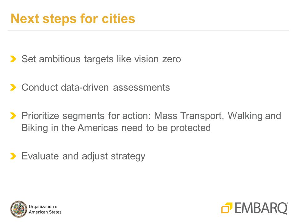 Set ambitious targets like vision zero Conduct data-driven assessments Prioritize segments for action: Mass Transport, Walking and Biking in the Americas need to be protected Evaluate and adjust strategy Next steps for cities