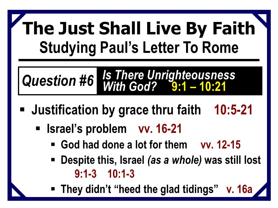 The Just Shall Live By Faith Studying Paul's Letter To Rome  Justification by grace thru faith 10:5-21  Israel's problem vv.