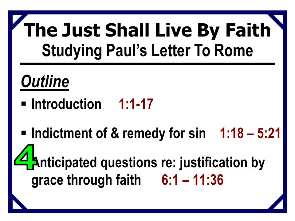 Studying Paul's Letter To Rome Outline  Introduction 1:1-17  Indictment of & remedy for sin 1:18 – 5:21  Anticipated questions re: justification by grace through faith 6:1 – 11:36