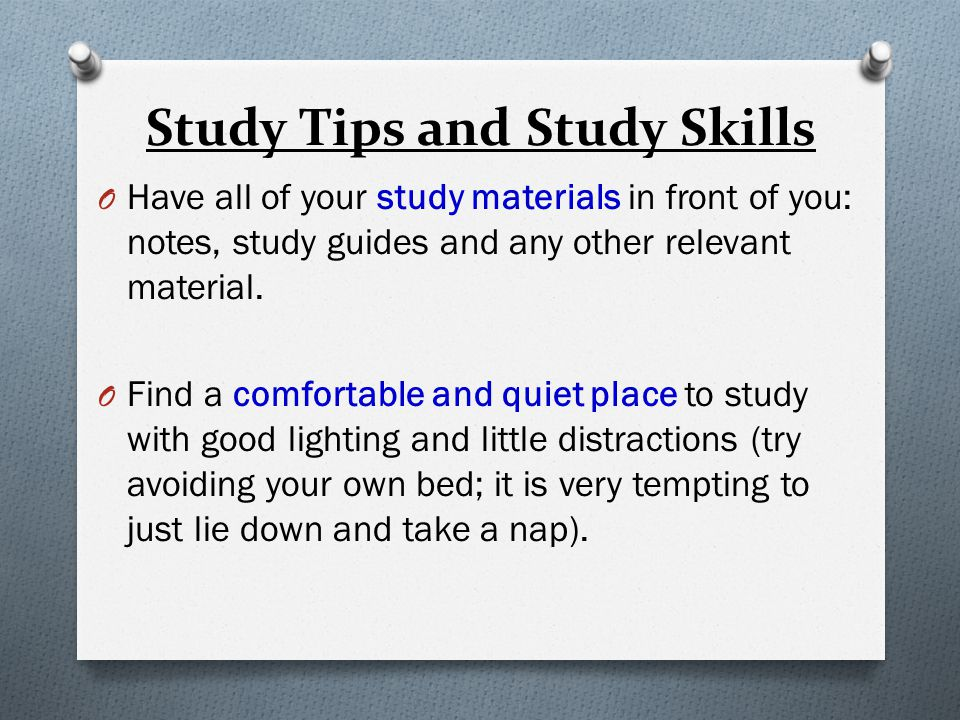 Study Tips and Study Skills O Have all of your study materials in front of you: notes, study guides and any other relevant material.