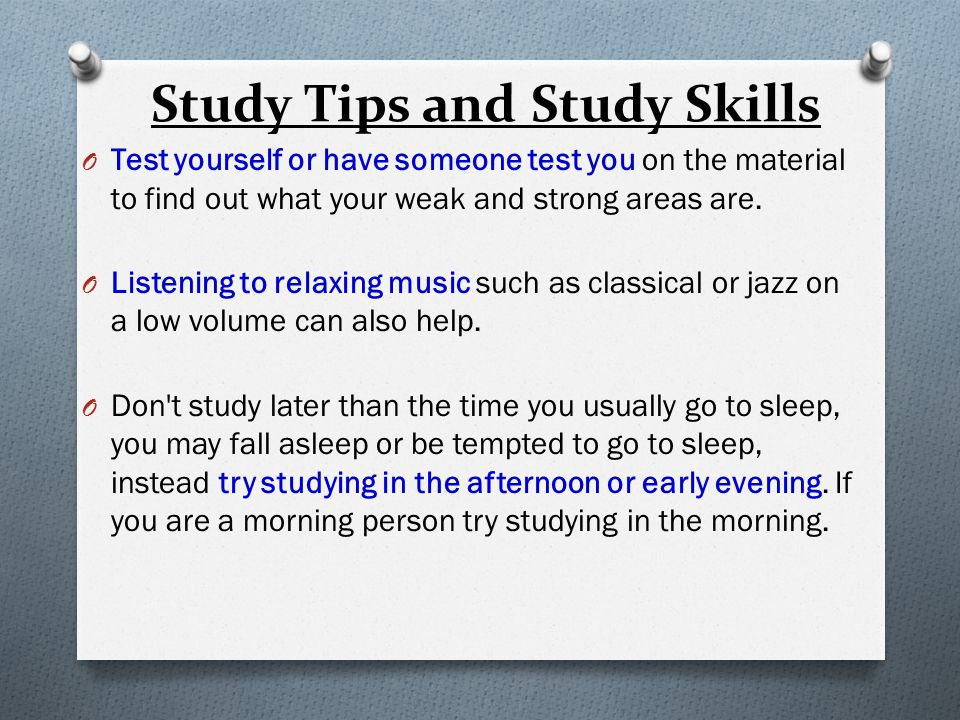 Study Tips and Study Skills O Test yourself or have someone test you on the material to find out what your weak and strong areas are.
