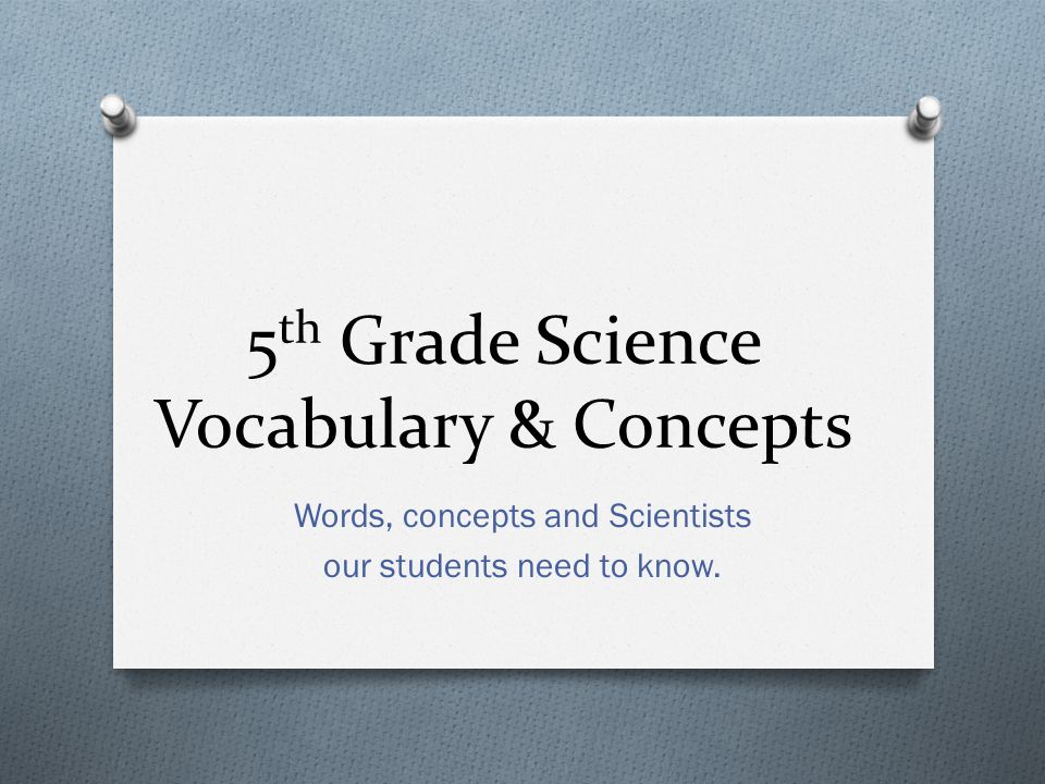 Words, concepts and Scientists our students need to know. 5 th Grade Science Vocabulary & Concepts