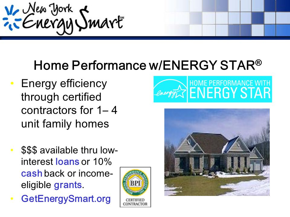 Home Performance w/ENERGY STAR ® Energy efficiency through certified contractors for 1– 4 unit family homes $$$ available thru low- interest loans or 10% cash back or income- eligible grants.
